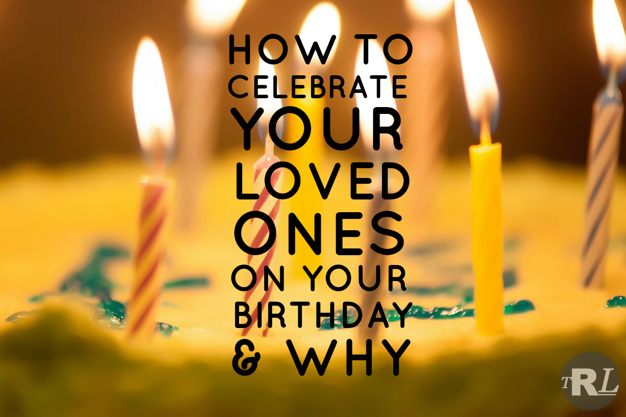 How To Celebrate Our Loved Ones On Our Birthday & Why