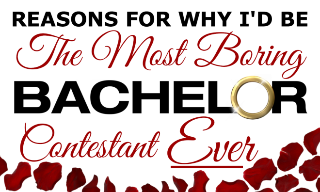 Reasons why I'd be the most boring Bachelor contestant ever
