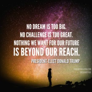 """No dream is too big, No challenge is too great, Nothing we want for our future is beyond our reach."" - President-Elect Donald Trump"