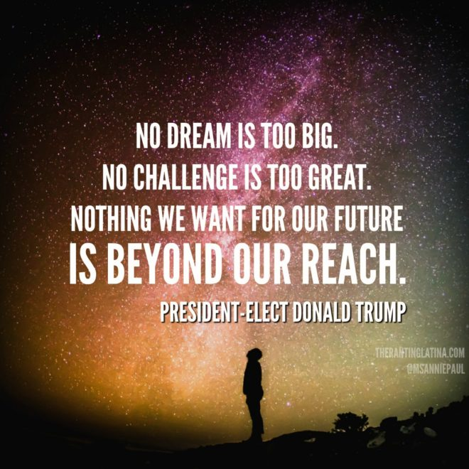 """""""No dream is too big, No challenge is too great, Nothing we want for our future is beyond our reach."""" - President-Elect Donald Trump"""