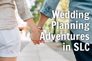 Wedding Planning Adventures in SLC