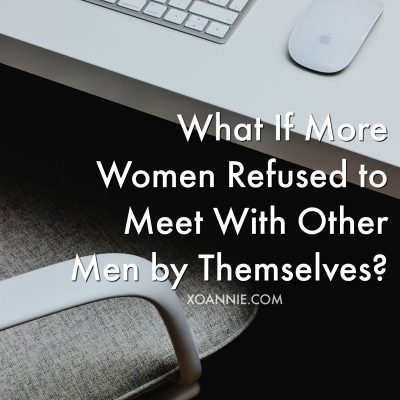 What If More Women Refused to Meet With Other Men by Themselves?