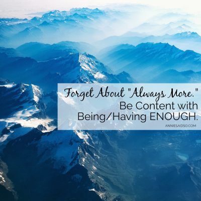 "Forget About ""Always More."" Be Content With Being/Having ENOUGH."