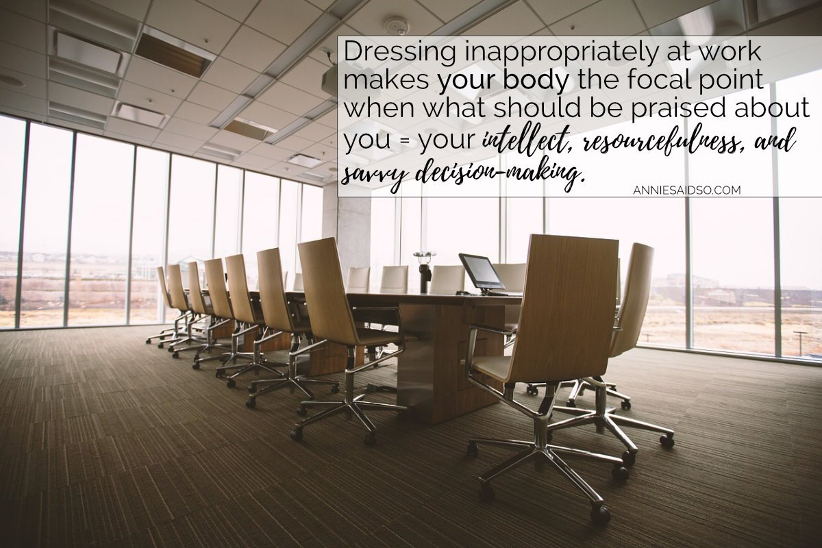 Dressing inappropriately at work makes your body the focal point when what should be praised about you is your intellect, resourcefulness, and savvy decision-making.
